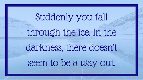Suddenly you fall through the ice. In the darkness, there doesn't seem to be a way out. - 12 Signals That Point to Bipolar Disorder