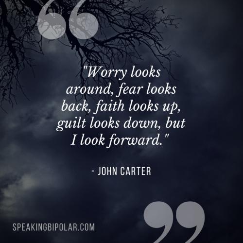 """""""Worry looks around, fear looks back, faith looks up, guilt looks down, but I look forward."""" - John Carter"""