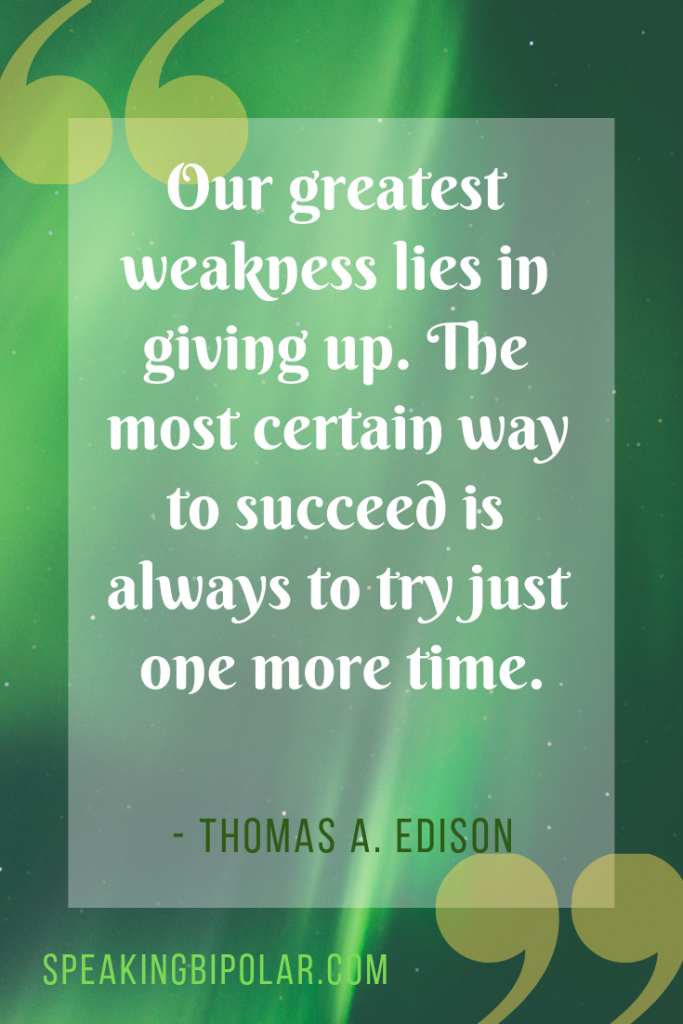 """Our greatest weakness lies in giving up. The most certain way to succeed is always to try just one more time."" by Thomas A. Edison 