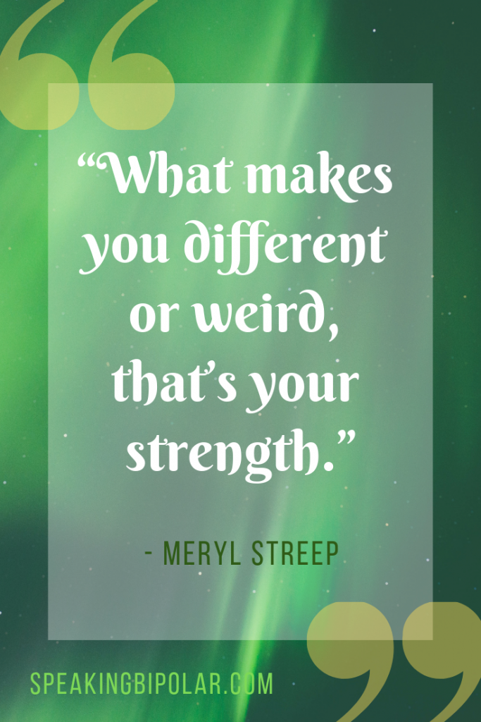 """What makes you different or weird, that's your strength."" by Meryl Streep 