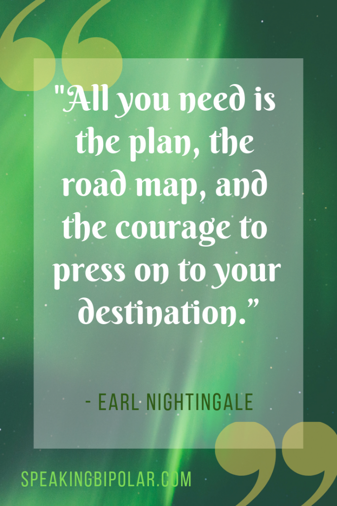 """All you need is the plan, the road map, and the courage to press on to your destination."" by Earl Nightingale. 