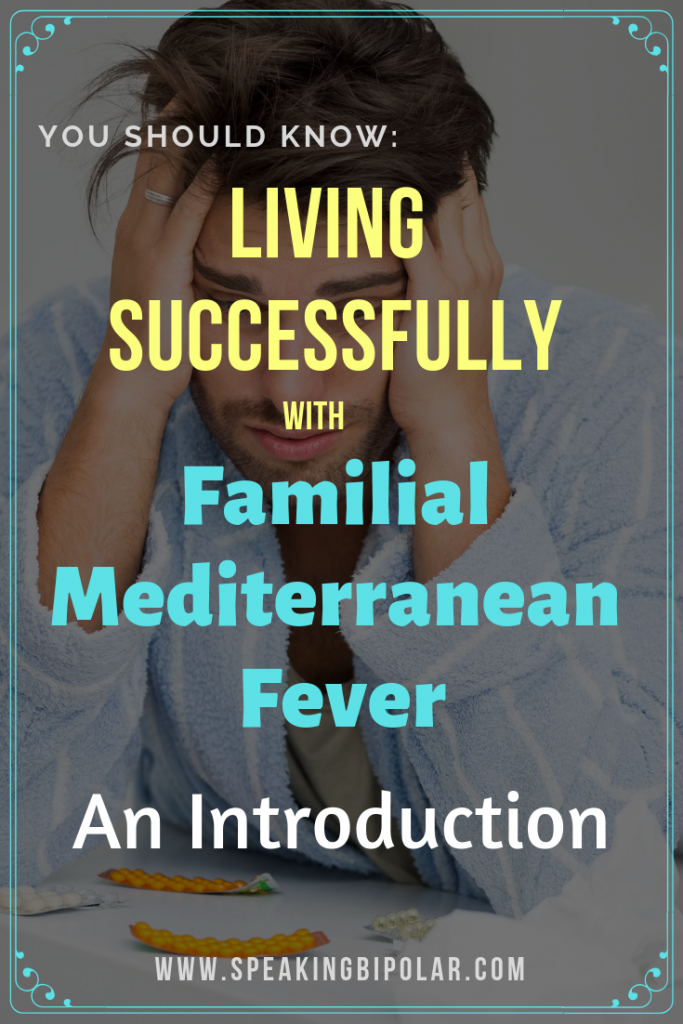 You can live well with Familial Mediterranean Fever. The Living Successfully series on Speaking Bipolar shares the tips you need. Read the introduction. | #FMF #FamilialMediterraneanFever #PeriodicFever #chronicillness #patientstory #patientexperience