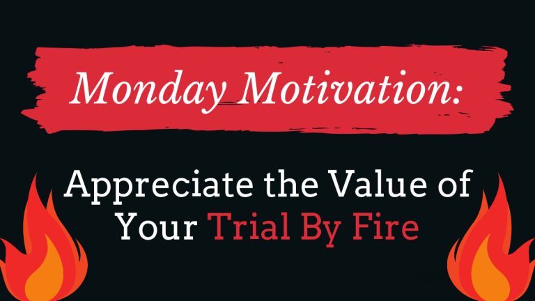 Appreciate the Value of Trials By Fire