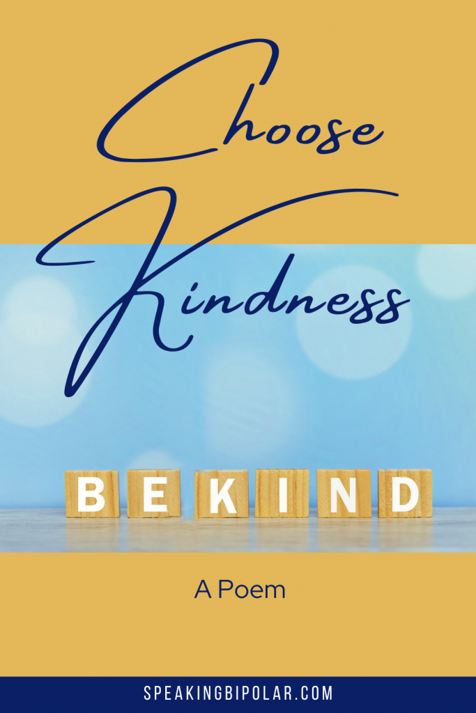 This poem reminds us that since we don't know what battles othere are fighting, we only have one choice: to be kind always.